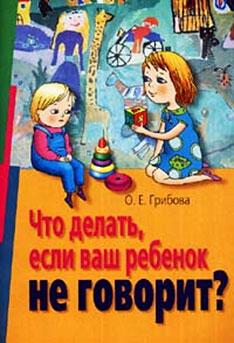 О.Е.Грибова.Что делать, если ваш ребенок не говорит?
